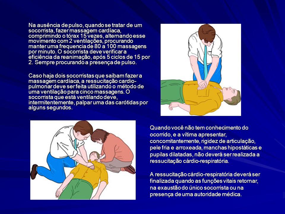 Na ausência de pulso, quando se tratar de um socorrista, fazer massagem cardíaca, comprimindo o tórax 15 vezes, alternando esse movimento com 2 ventilações, procurando manter uma frequencia de 80 a 100 massagens por minuto. O socorrista deve verificar a eficiência da reanimação, após 5 ciclos de 15 por 2. Sempre procurando a presença de pulso.