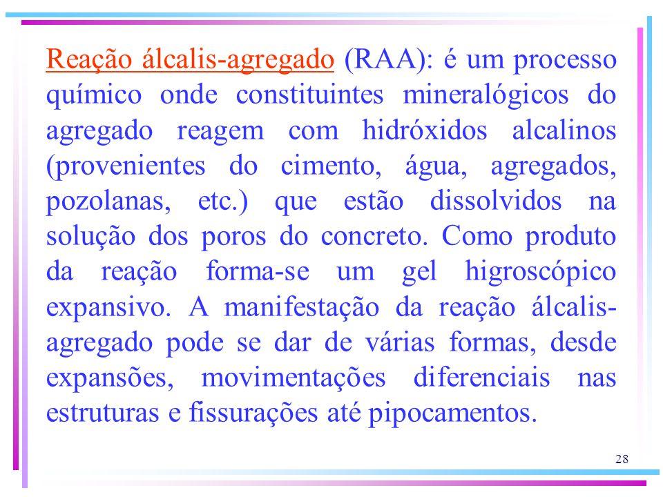 Reação álcalis-agregado (RAA): é um processo químico onde constituintes mineralógicos do agregado reagem com hidróxidos alcalinos (provenientes do cimento, água, agregados, pozolanas, etc.) que estão dissolvidos na solução dos poros do concreto.