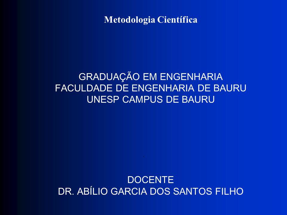Metodologia Científica GRADUAÇÃO EM ENGENHARIA FACULDADE DE ENGENHARIA DE BAURU UNESP CAMPUS DE BAURU DOCENTE DR. ABÍLIO GARCIA DOS SANTOS FILHO