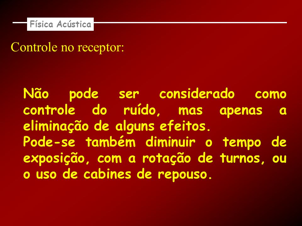 Física Acústica Controle no receptor: Não pode ser considerado como controle do ruído, mas apenas a eliminação de alguns efeitos.