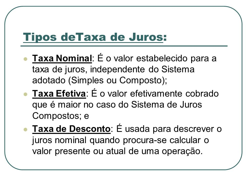 Tipos deTaxa de Juros: Taxa Nominal: É o valor estabelecido para a taxa de juros, independente do Sistema adotado (Simples ou Composto);