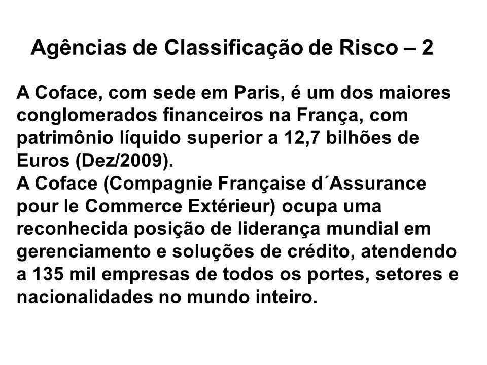 Agências de Classificação de Risco – 2 A Coface, com sede em Paris, é um dos maiores conglomerados financeiros na França, com patrimônio líquido superior a 12,7 bilhões de Euros (Dez/2009).