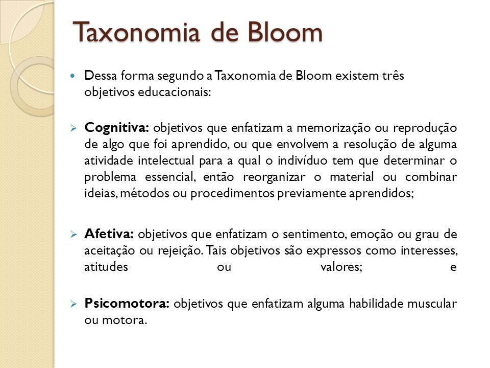 Taxonomia de Bloom Dessa forma segundo a Taxonomia de Bloom existem três objetivos educacionais: