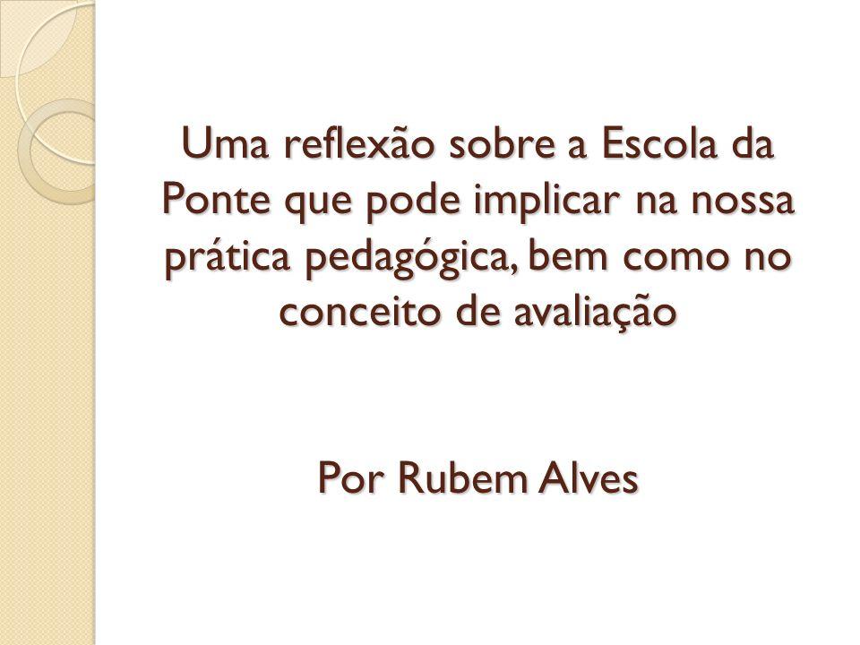 Uma reflexão sobre a Escola da Ponte que pode implicar na nossa prática pedagógica, bem como no conceito de avaliação Por Rubem Alves