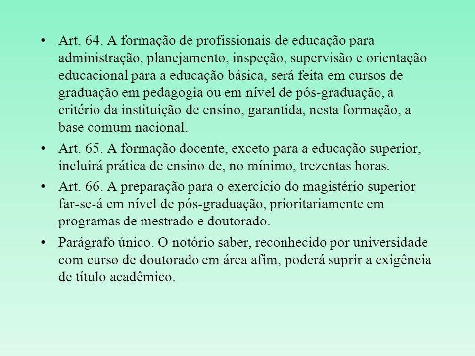 Art. 64. A formação de profissionais de educação para administração, planejamento, inspeção, supervisão e orientação educacional para a educação básica, será feita em cursos de graduação em pedagogia ou em nível de pós-graduação, a critério da instituição de ensino, garantida, nesta formação, a base comum nacional.