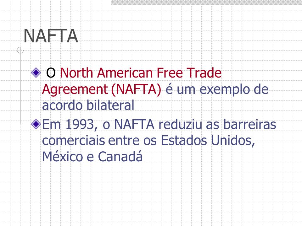NAFTA O North American Free Trade Agreement (NAFTA) é um exemplo de acordo bilateral.