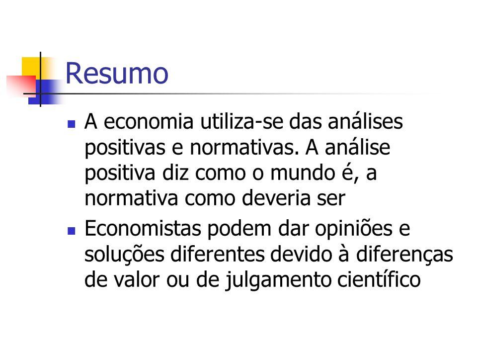Resumo A economia utiliza-se das análises positivas e normativas. A análise positiva diz como o mundo é, a normativa como deveria ser.