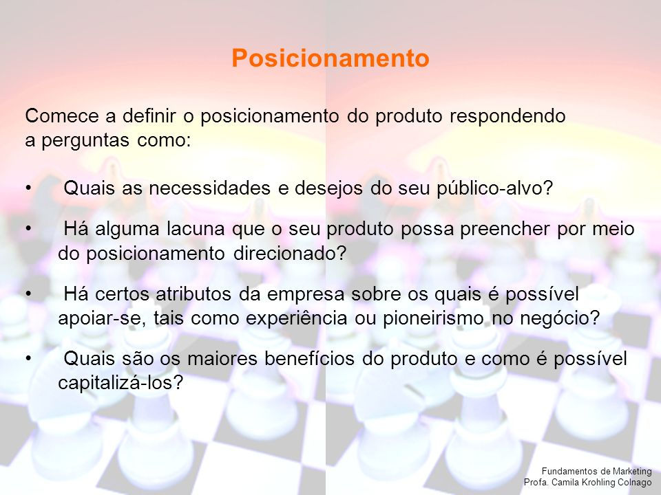 Posicionamento Comece a definir o posicionamento do produto respondendo. a perguntas como: Quais as necessidades e desejos do seu público-alvo