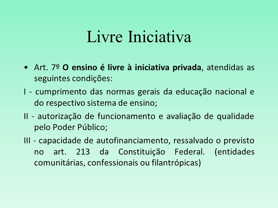 Livre IniciativaArt. 7º O ensino é livre à iniciativa privada, atendidas as seguintes condições: