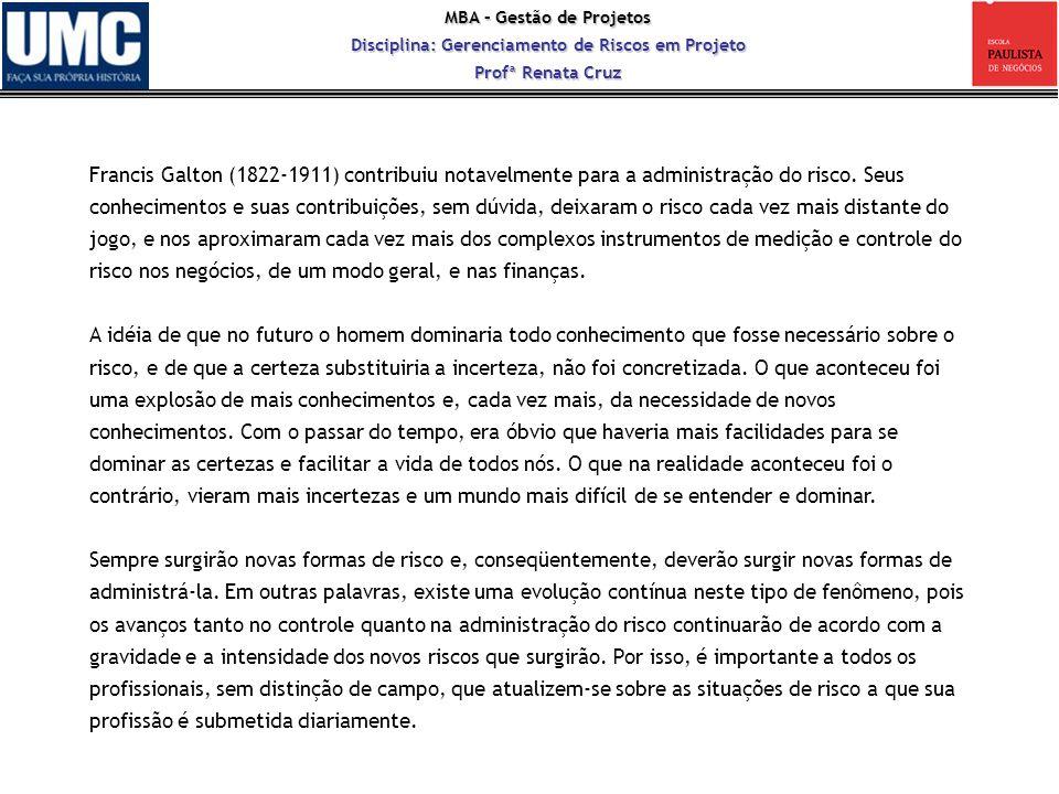 Francis Galton (1822-1911) contribuiu notavelmente para a administração do risco. Seus conhecimentos e suas contribuições, sem dúvida, deixaram o risco cada vez mais distante do jogo, e nos aproximaram cada vez mais dos complexos instrumentos de medição e controle do risco nos negócios, de um modo geral, e nas finanças.