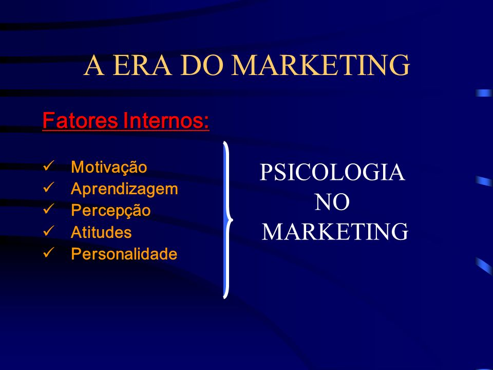 A ERA DO MARKETING PSICOLOGIA NO MARKETING Fatores Internos: Motivação