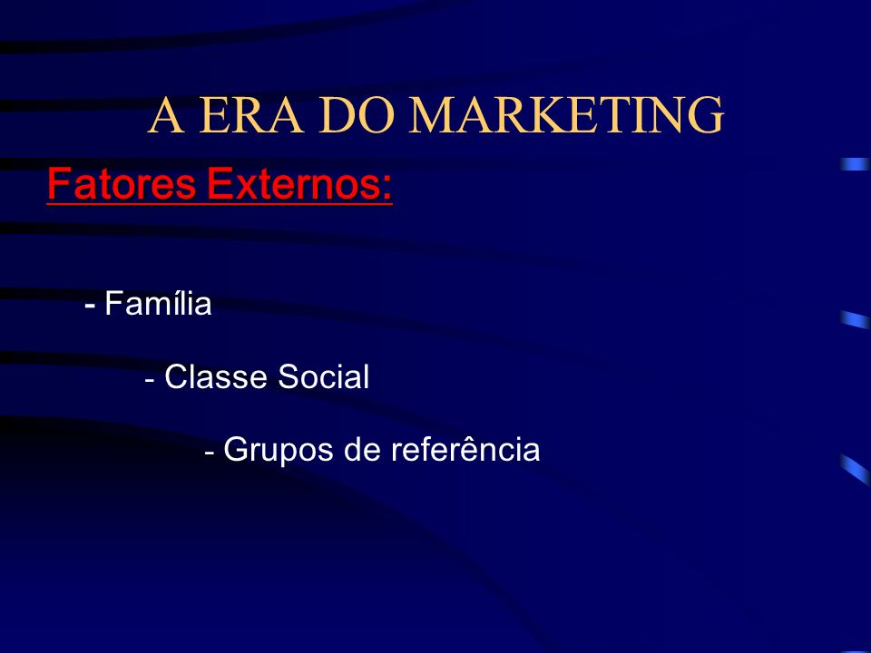 A ERA DO MARKETING Fatores Externos: - Família - Classe Social