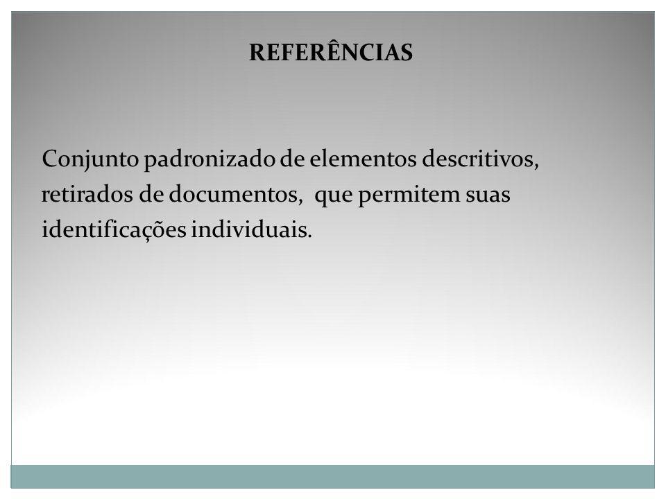 REFERÊNCIAS Conjunto padronizado de elementos descritivos, retirados de documentos, que permitem suas.