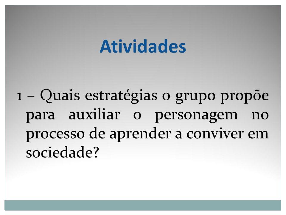Atividades 1 – Quais estratégias o grupo propõe para auxiliar o personagem no processo de aprender a conviver em sociedade