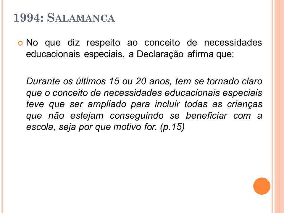1994: Salamanca No que diz respeito ao conceito de necessidades educacionais especiais, a Declaração afirma que: