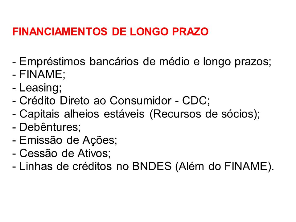 FINANCIAMENTOS DE LONGO PRAZO - Empréstimos bancários de médio e longo prazos; - FINAME; - Leasing; - Crédito Direto ao Consumidor - CDC; - Capitais alheios estáveis (Recursos de sócios); - Debêntures; - Emissão de Ações; - Cessão de Ativos; - Linhas de créditos no BNDES (Além do FINAME).
