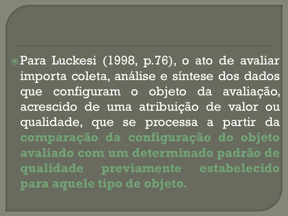 Para Luckesi (1998, p.76), o ato de avaliar importa coleta, análise e síntese dos dados que configuram o objeto da avaliação, acrescido de uma atribuição de valor ou qualidade, que se processa a partir da comparação da configuração do objeto avaliado com um determinado padrão de qualidade previamente estabelecido para aquele tipo de objeto.