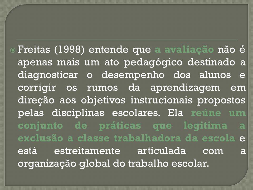 Freitas (1998) entende que a avaliação não é apenas mais um ato pedagógico destinado a diagnosticar o desempenho dos alunos e corrigir os rumos da aprendizagem em direção aos objetivos instrucionais propostos pelas disciplinas escolares.