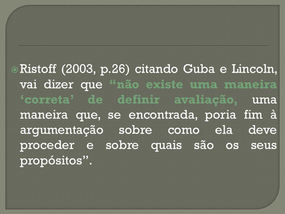 Ristoff (2003, p.26) citando Guba e Lincoln, vai dizer que não existe uma maneira 'correta' de definir avaliação, uma maneira que, se encontrada, poria fim à argumentação sobre como ela deve proceder e sobre quais são os seus propósitos .
