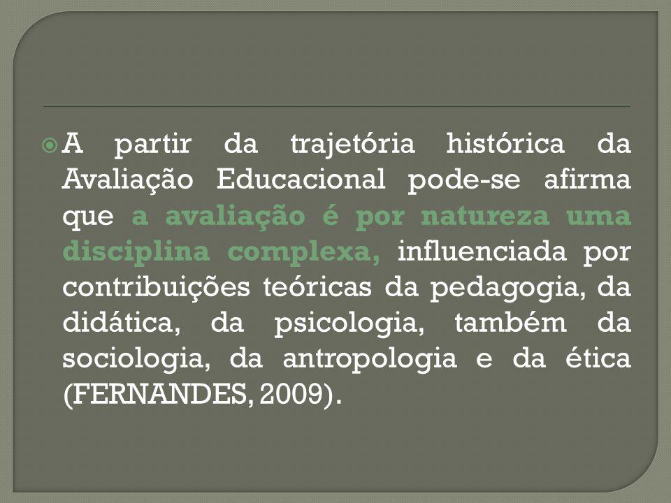 A partir da trajetória histórica da Avaliação Educacional pode-se afirma que a avaliação é por natureza uma disciplina complexa, influenciada por contribuições teóricas da pedagogia, da didática, da psicologia, também da sociologia, da antropologia e da ética (FERNANDES, 2009).