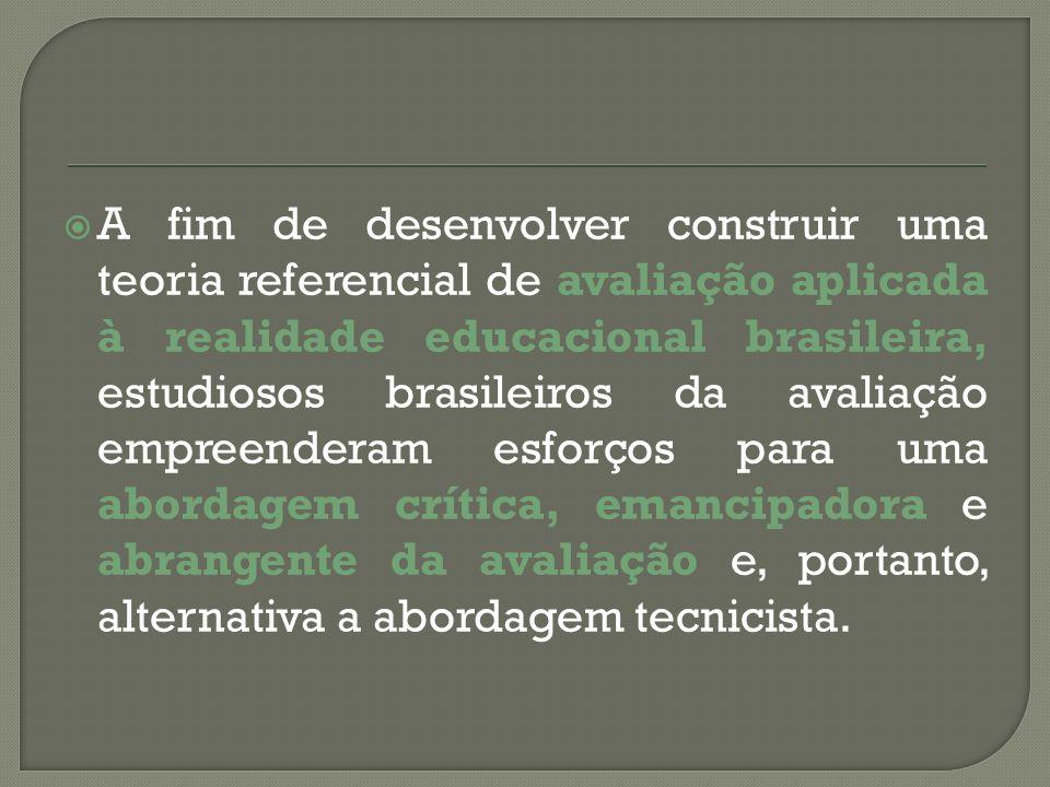 A fim de desenvolver construir uma teoria referencial de avaliação aplicada à realidade educacional brasileira, estudiosos brasileiros da avaliação empreenderam esforços para uma abordagem crítica, emancipadora e abrangente da avaliação e, portanto, alternativa a abordagem tecnicista.