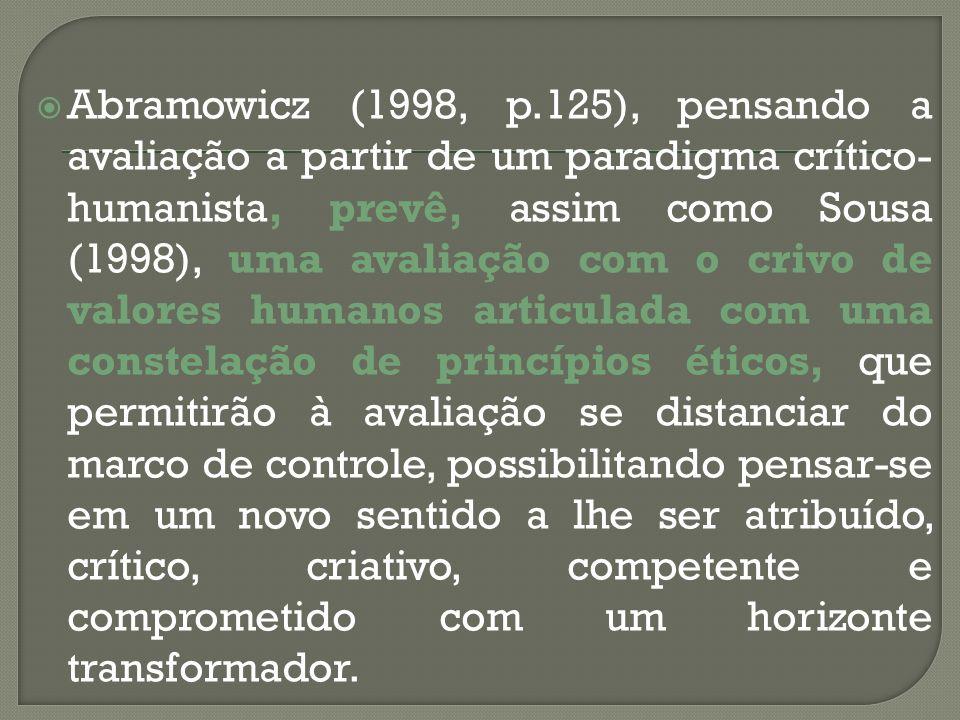 Abramowicz (1998, p.125), pensando a avaliação a partir de um paradigma crítico-humanista, prevê, assim como Sousa (1998), uma avaliação com o crivo de valores humanos articulada com uma constelação de princípios éticos, que permitirão à avaliação se distanciar do marco de controle, possibilitando pensar-se em um novo sentido a lhe ser atribuído, crítico, criativo, competente e comprometido com um horizonte transformador.
