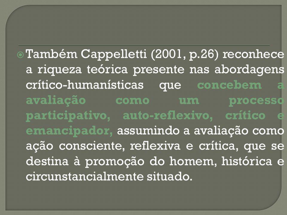 Também Cappelletti (2001, p.26) reconhece a riqueza teórica presente nas abordagens crítico-humanísticas que concebem a avaliação como um processo participativo, auto-reflexivo, crítico e emancipador, assumindo a avaliação como ação consciente, reflexiva e crítica, que se destina à promoção do homem, histórica e circunstancialmente situado.
