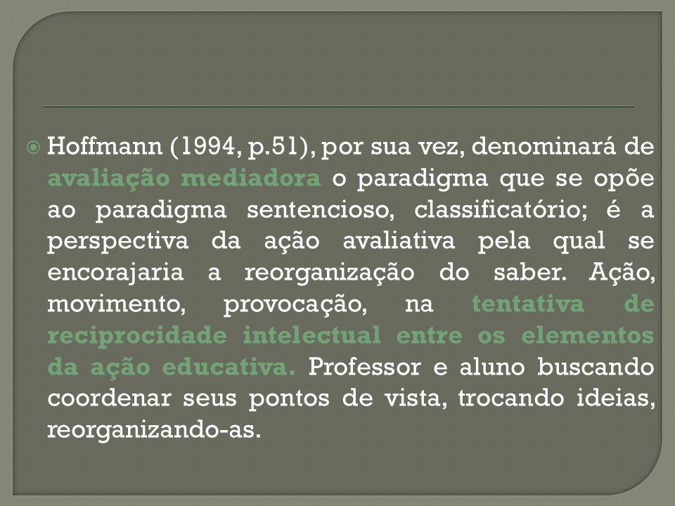 Hoffmann (1994, p.51), por sua vez, denominará de avaliação mediadora o paradigma que se opõe ao paradigma sentencioso, classificatório; é a perspectiva da ação avaliativa pela qual se encorajaria a reorganização do saber.