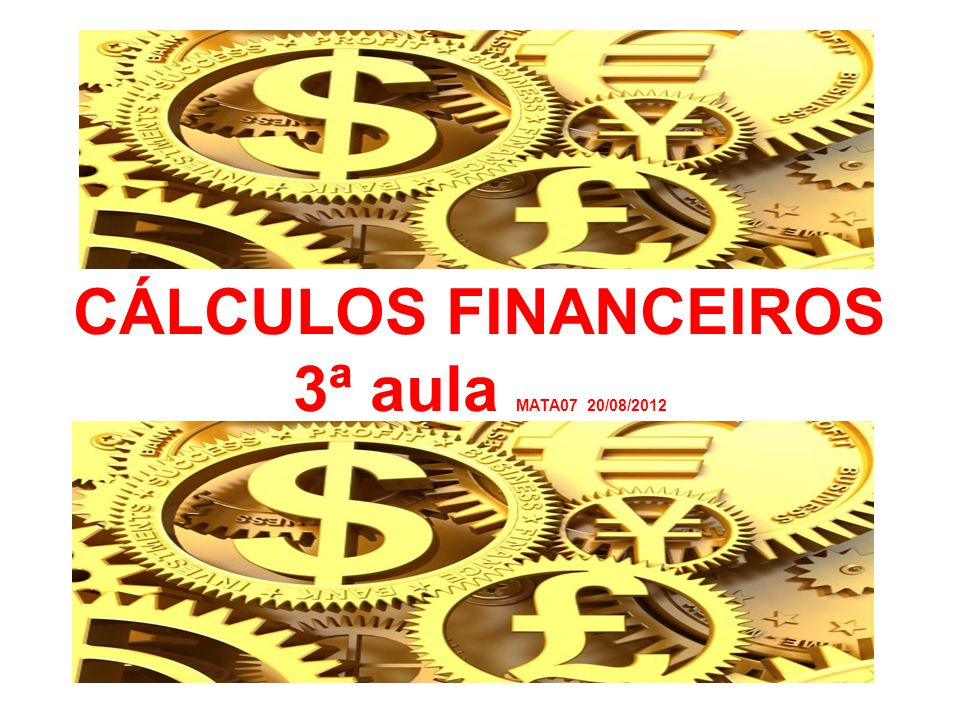 CÁLCULOS FINANCEIROS 3ª aula MATA07 20/08/2012