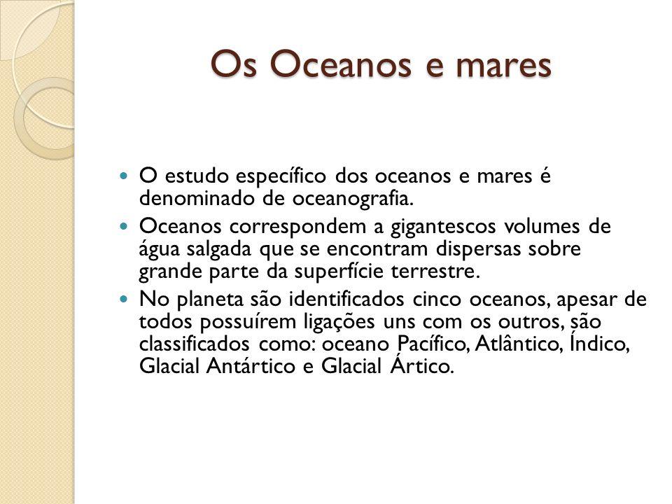 Os Oceanos e mares O estudo específico dos oceanos e mares é denominado de oceanografia.