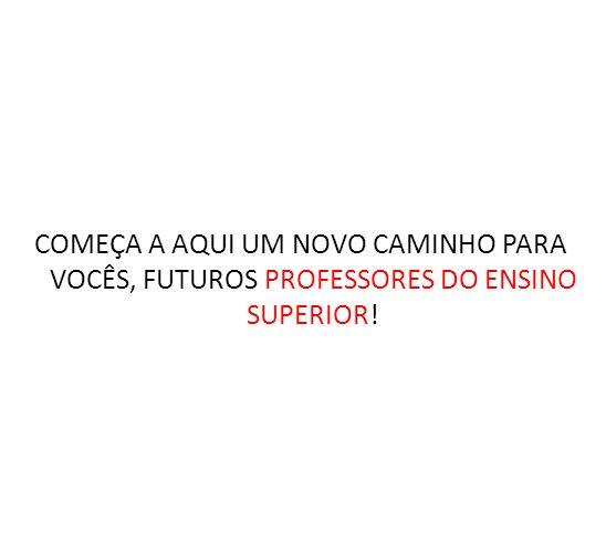 COMEÇA A AQUI UM NOVO CAMINHO PARA VOCÊS, FUTUROS PROFESSORES DO ENSINO SUPERIOR!