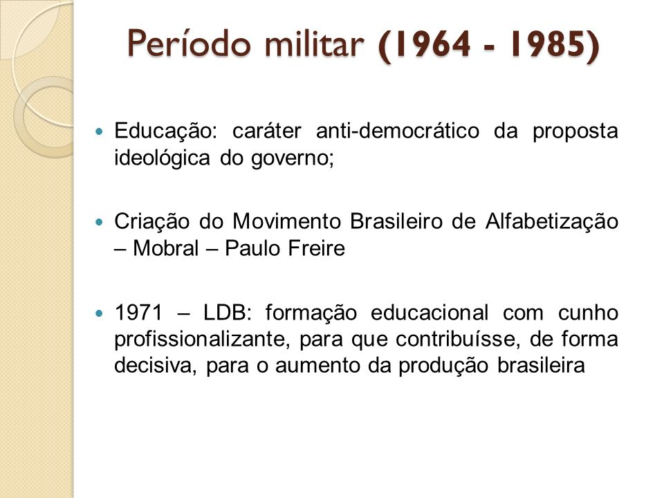 Período militar (1964 - 1985) Educação: caráter anti-democrático da proposta ideológica do governo;