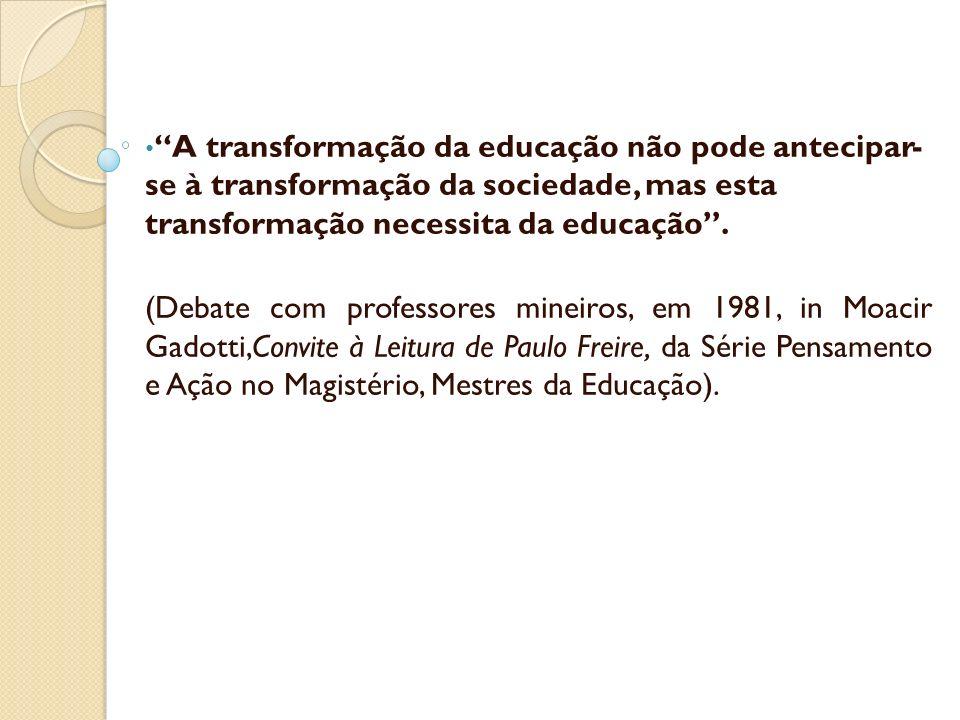 A transformação da educação não pode antecipar- se à transformação da sociedade, mas esta transformação necessita da educação .