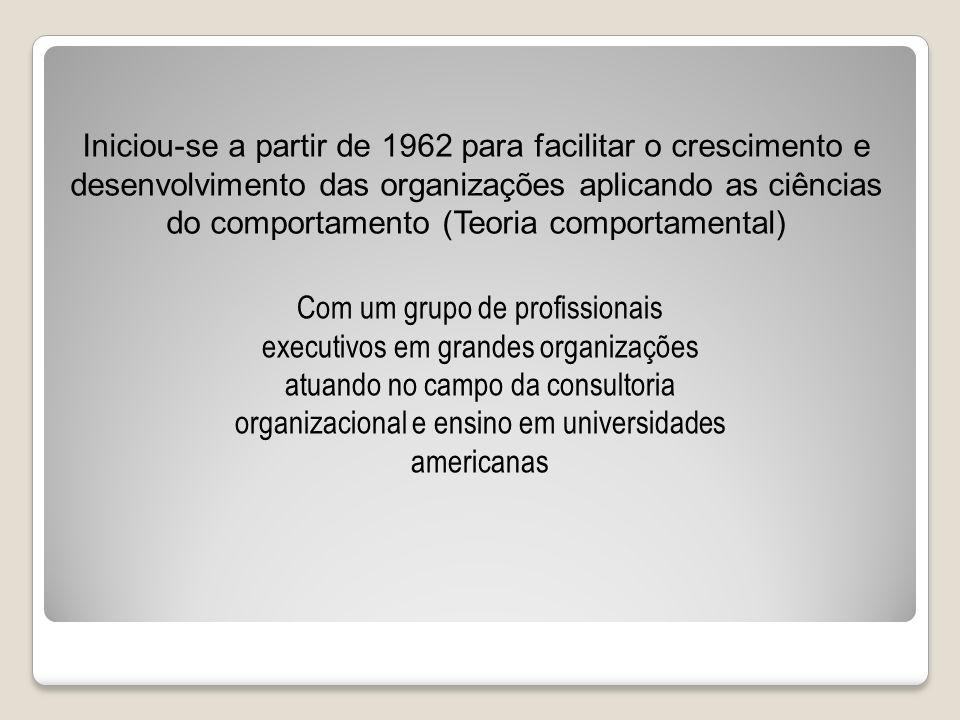 Iniciou-se a partir de 1962 para facilitar o crescimento e desenvolvimento das organizações aplicando as ciências do comportamento (Teoria comportamental)