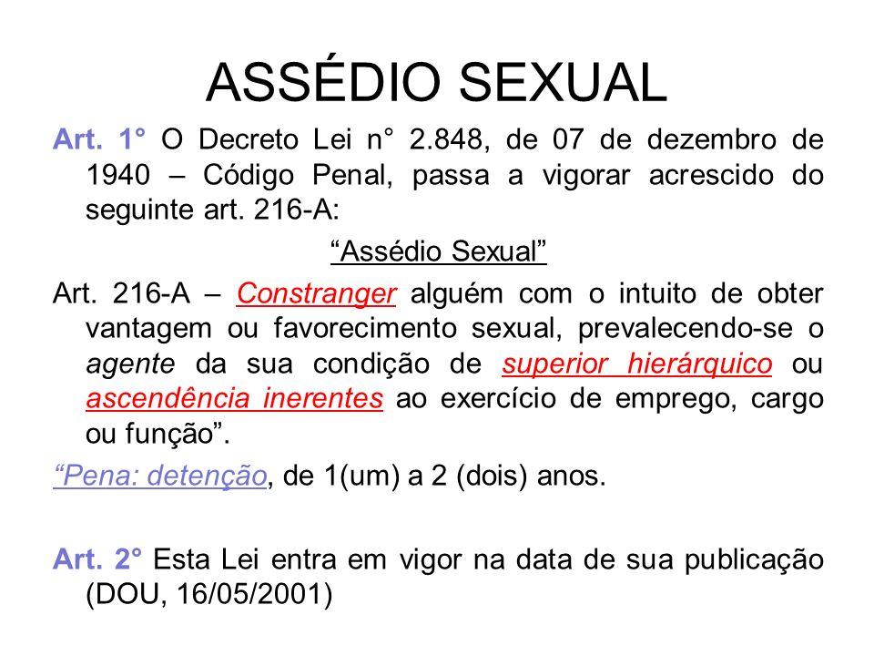 ASSÉDIO SEXUAL Art. 1° O Decreto Lei n° 2.848, de 07 de dezembro de 1940 – Código Penal, passa a vigorar acrescido do seguinte art. 216-A: