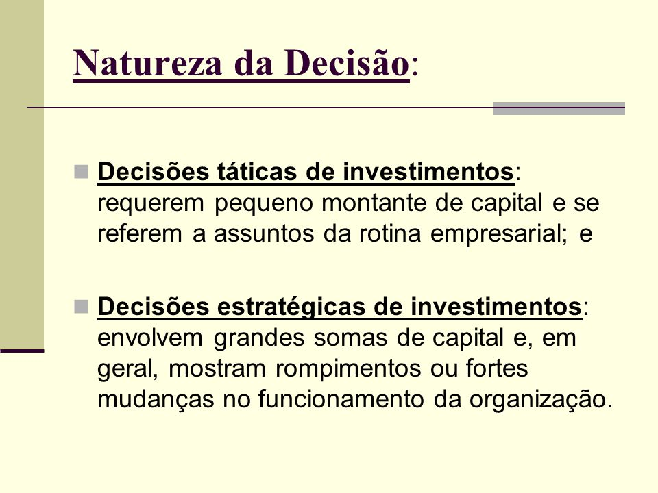 Natureza da Decisão:Decisões táticas de investimentos: requerem pequeno montante de capital e se referem a assuntos da rotina empresarial; e.