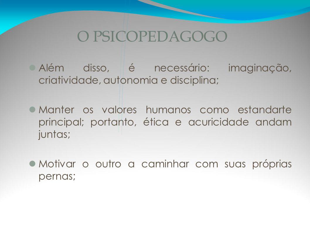 O PSICOPEDAGOGO Além disso, é necessário: imaginação, criatividade, autonomia e disciplina;