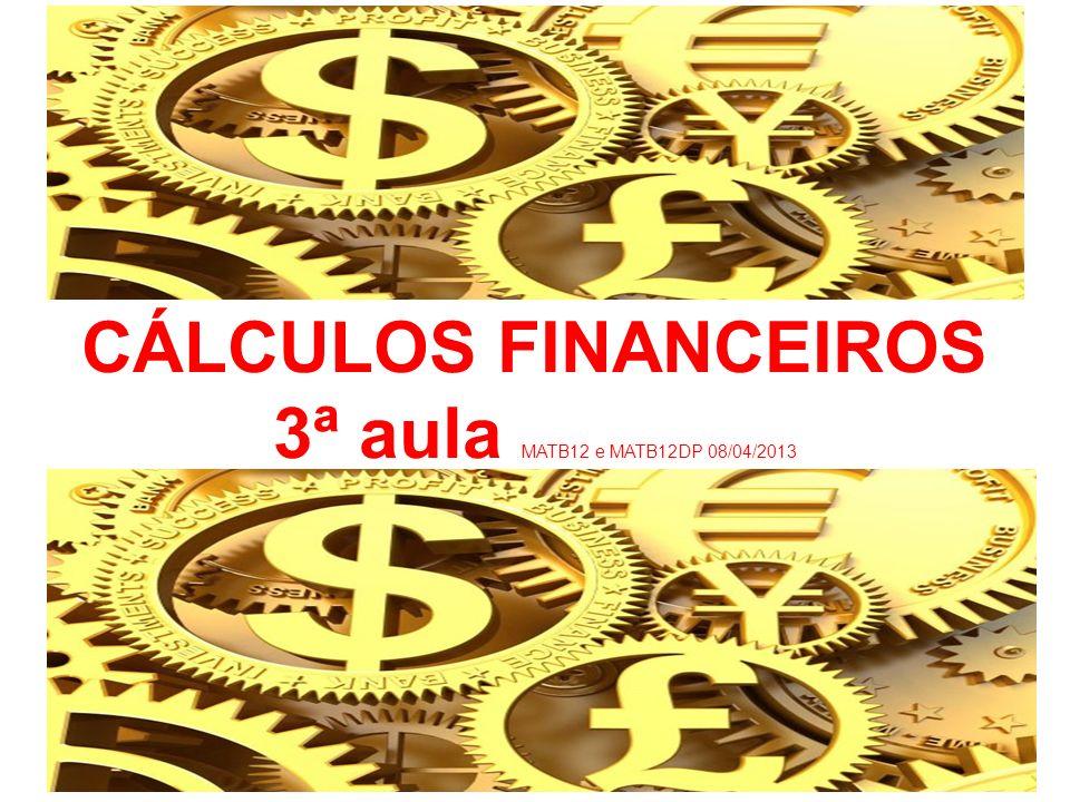 CÁLCULOS FINANCEIROS 3ª aula MATB12 e MATB12DP 08/04/2013