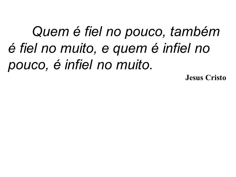 Quem é fiel no pouco, também é fiel no muito, e quem é infiel no pouco, é infiel no muito.