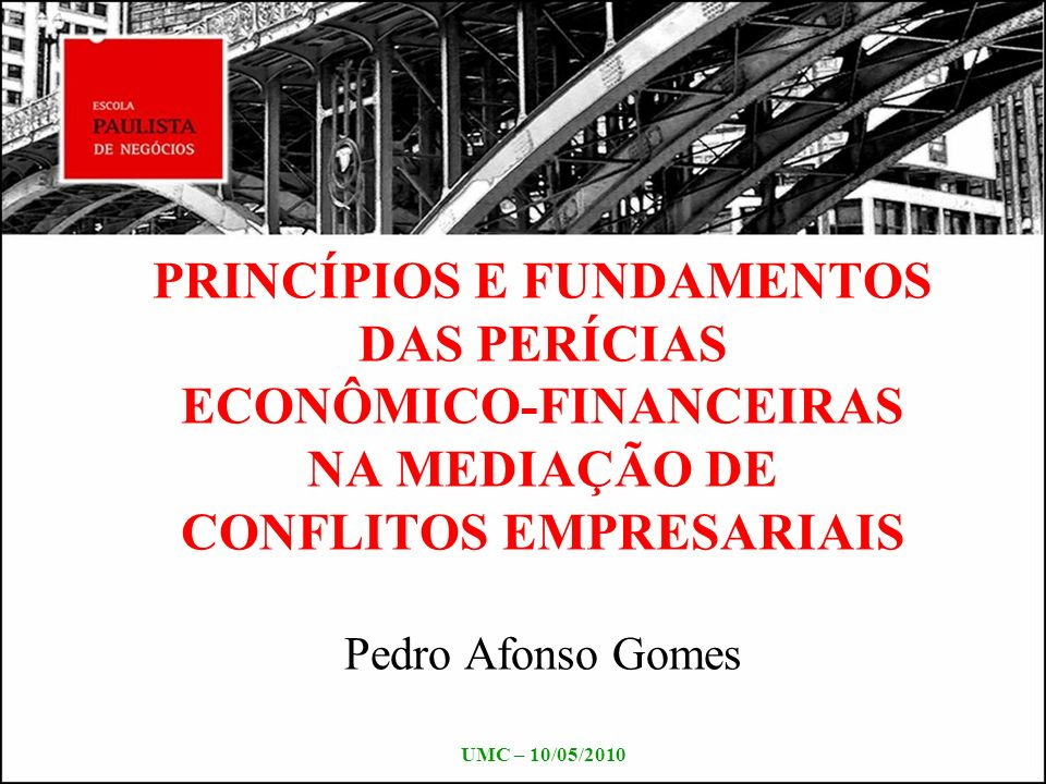 PRINCÍPIOS E FUNDAMENTOS DAS PERÍCIAS ECONÔMICO-FINANCEIRAS NA MEDIAÇÃO DE CONFLITOS EMPRESARIAIS Pedro Afonso Gomes UMC – 10/05/2010