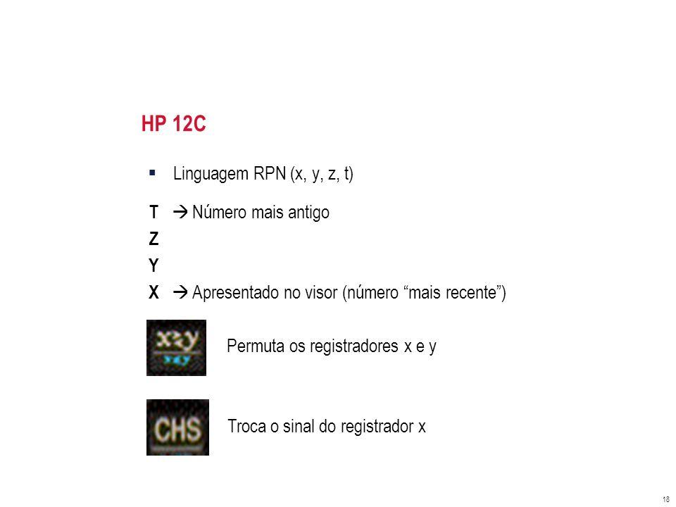 HP 12C Linguagem RPN (x, y, z, t) T  Número mais antigo Z Y X