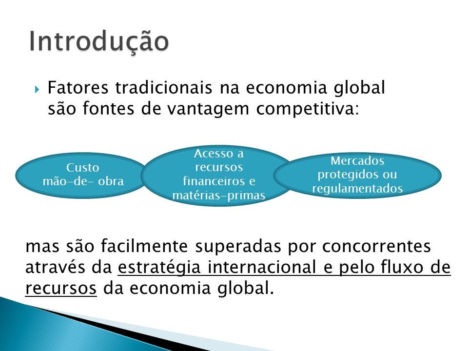 Introdução Fatores tradicionais na economia global são fontes de vantagem competitiva: Acesso a recursos financeiros e matérias-primas.