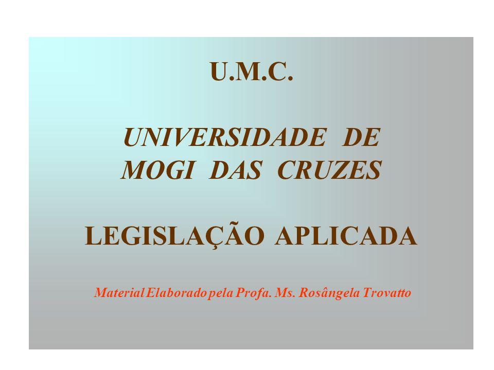 U.M.C. UNIVERSIDADE DE MOGI DAS CRUZES LEGISLAÇÃO APLICADA Material Elaborado pela Profa.