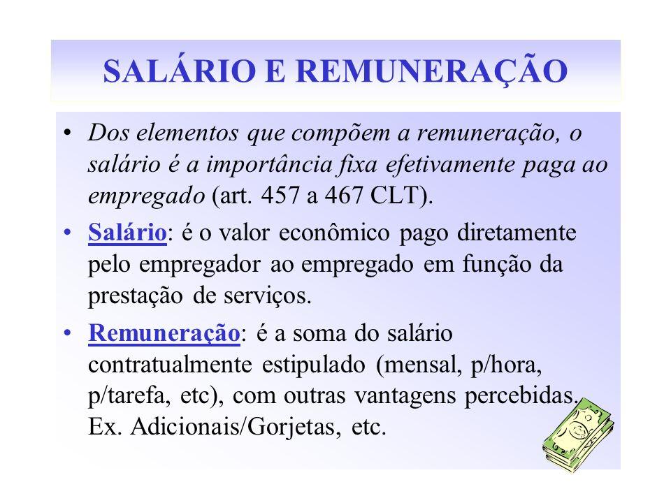 SALÁRIO E REMUNERAÇÃO Dos elementos que compõem a remuneração, o salário é a importância fixa efetivamente paga ao empregado (art. 457 a 467 CLT).