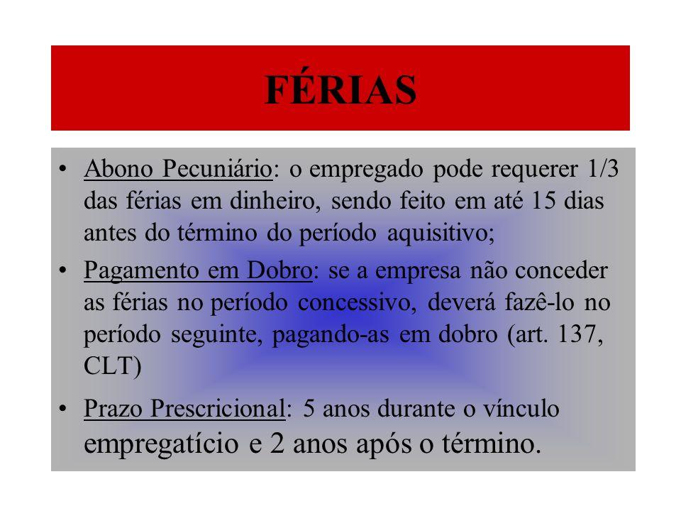 FÉRIAS Abono Pecuniário: o empregado pode requerer 1/3 das férias em dinheiro, sendo feito em até 15 dias antes do término do período aquisitivo;