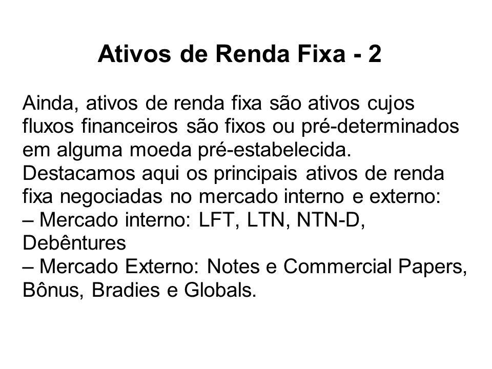 Ativos de Renda Fixa - 2 Ainda, ativos de renda fixa são ativos cujos fluxos financeiros são fixos ou pré-determinados em alguma moeda pré-estabelecida.