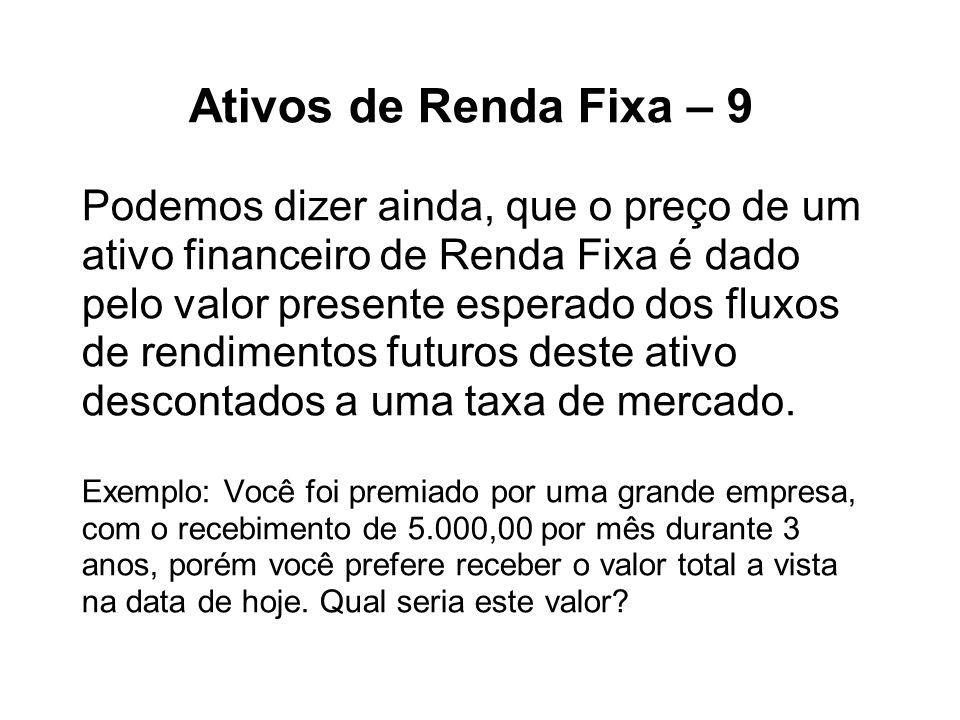 Ativos de Renda Fixa – 9 Podemos dizer ainda, que o preço de um ativo financeiro de Renda Fixa é dado pelo valor presente esperado dos fluxos de rendimentos futuros deste ativo descontados a uma taxa de mercado.
