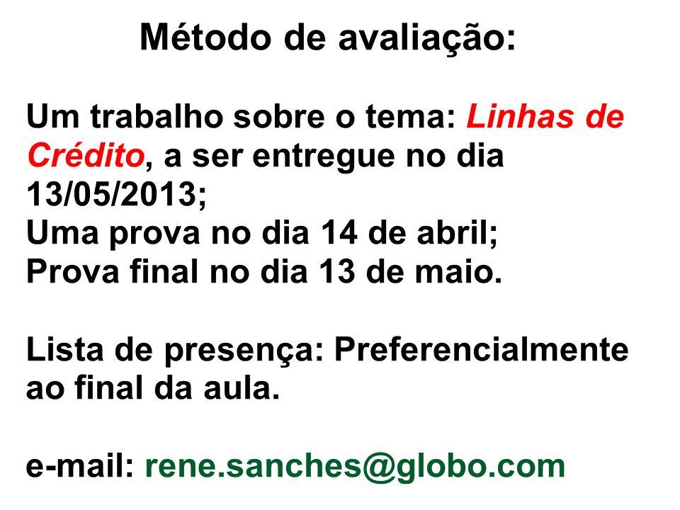 Método de avaliação: Um trabalho sobre o tema: Linhas de Crédito, a ser entregue no dia 13/05/2013; Uma prova no dia 14 de abril; Prova final no dia 13 de maio.