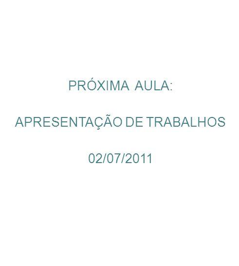 PRÓXIMA AULA: APRESENTAÇÃO DE TRABALHOS 02/07/2011
