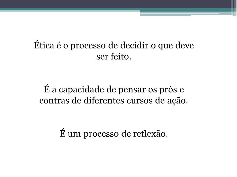 Ética é o processo de decidir o que deve ser feito.